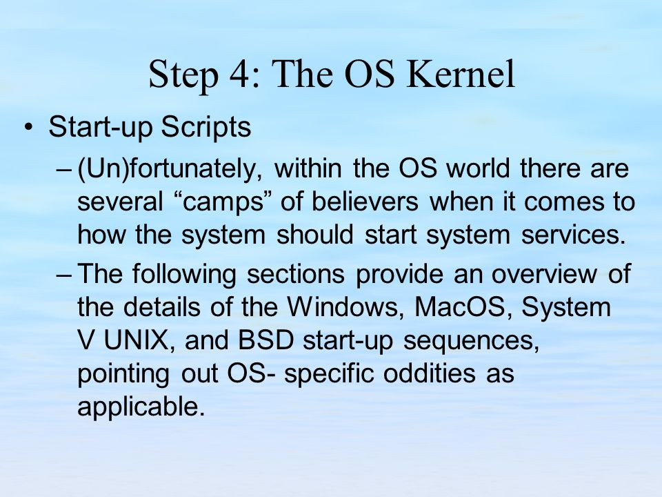 Step 4: The OS Kernel Start-up Scripts –(Un)fortunately, within the OS world there are several camps of believers when it comes to how the system should start system services.