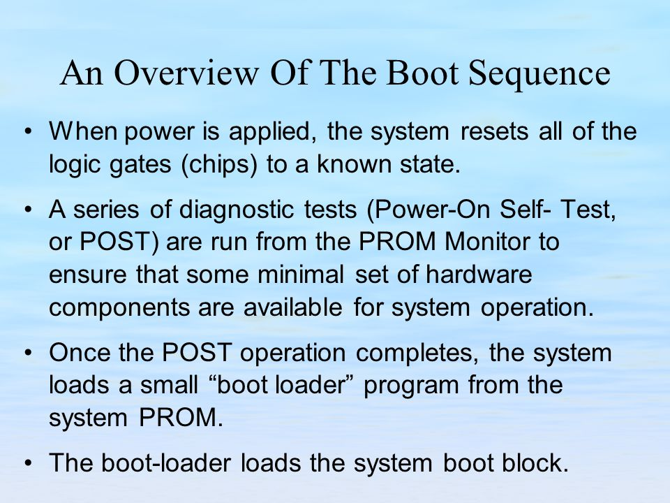 An Overview Of The Boot Sequence When power is applied, the system resets all of the logic gates (chips) to a known state.