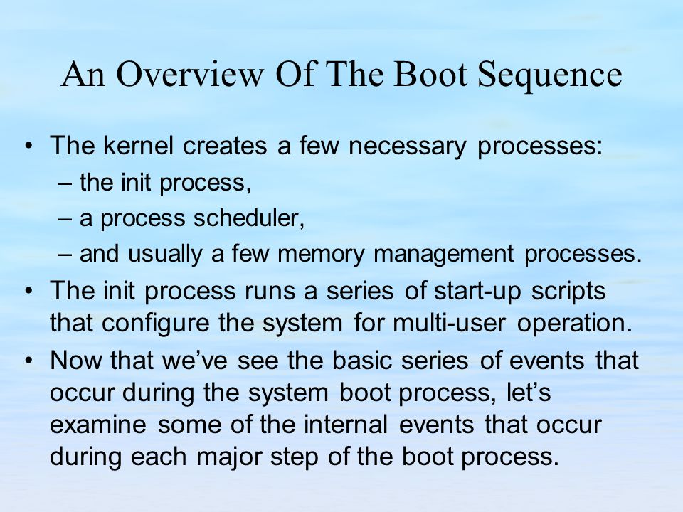 An Overview Of The Boot Sequence The kernel creates a few necessary processes: –the init process, –a process scheduler, –and usually a few memory management processes.