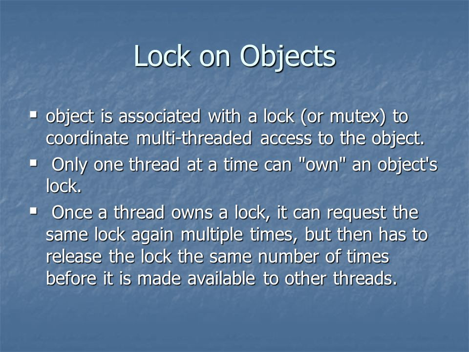 Lock on Objects  object is associated with a lock (or mutex) to coordinate multi-threaded access to the object.