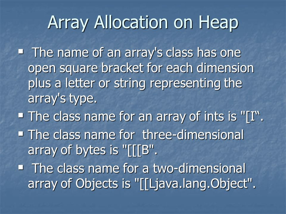 Array Allocation on Heap  The name of an array s class has one open square bracket for each dimension plus a letter or string representing the array s type.