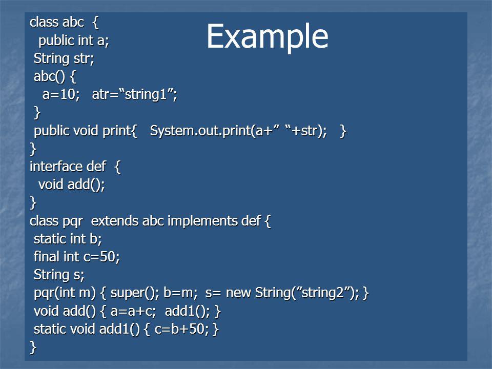 class abc { public int a; public int a; String str; String str; abc() { abc() { a=10; atr= string1 ; a=10; atr= string1 ; } public void print{ System.out.print(a+ +str); } public void print{ System.out.print(a+ +str); }} interface def { void add(); void add();} class pqr extends abc implements def { static int b; static int b; final int c=50; final int c=50; String s; String s; pqr(int m) { super(); b=m; s= new String( string2 ); } pqr(int m) { super(); b=m; s= new String( string2 ); } void add() { a=a+c; add1(); } void add() { a=a+c; add1(); } static void add1() { c=b+50; } static void add1() { c=b+50; }} Example