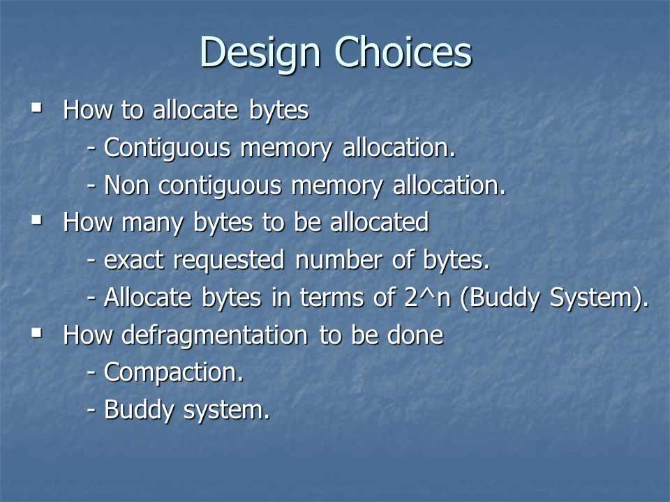 Design Choices  How to allocate bytes - Contiguous memory allocation.
