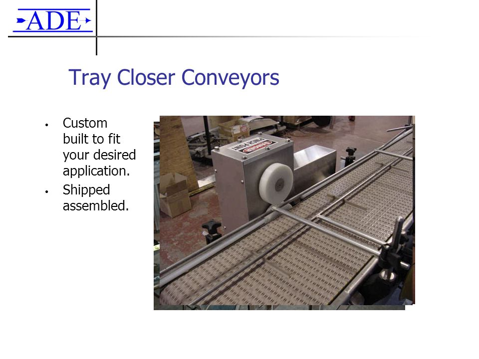 Tray Closer Conveyors Custom built to fit your desired application. Shipped assembled.