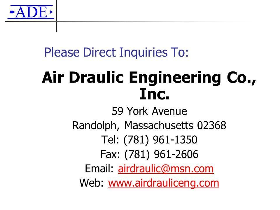 Please Direct Inquiries To: Air Draulic Engineering Co., Inc. 59 York Avenue Randolph, Massachusetts 02368 Tel: (781) 961-1350 Fax: (781) 961-2606 Ema