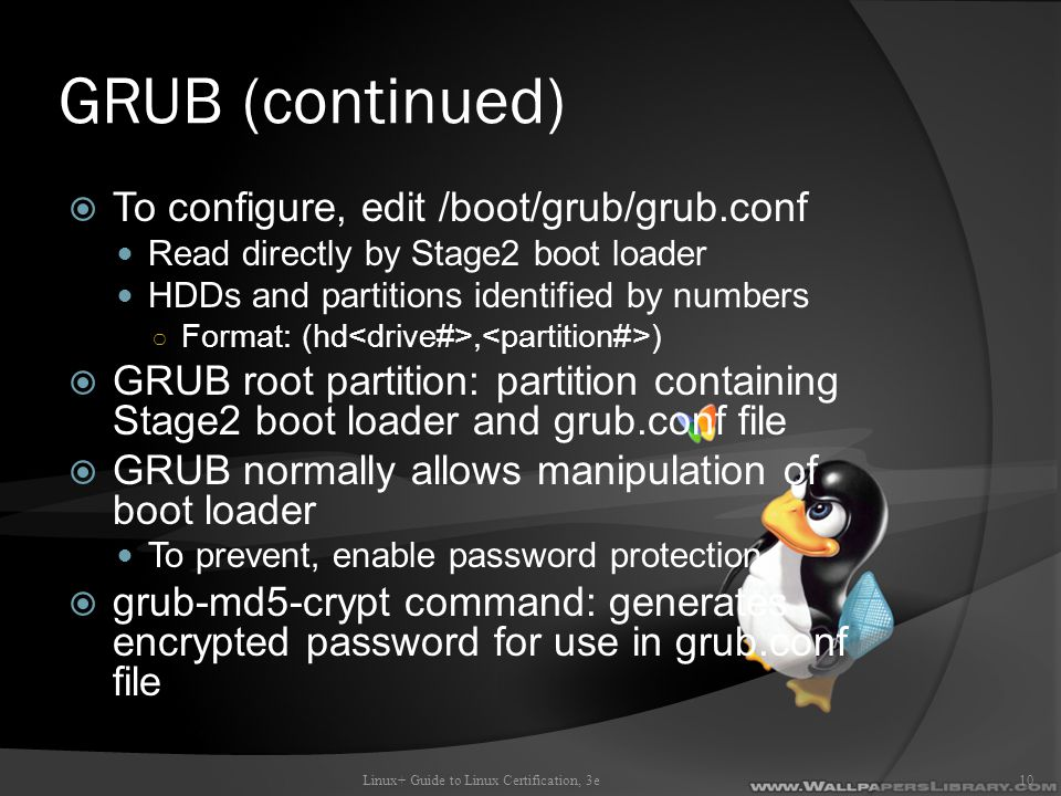 GRUB (continued)  To configure, edit /boot/grub/grub.conf Read directly by Stage2 boot loader HDDs and partitions identified by numbers ○ Format: (hd, )  GRUB root partition: partition containing Stage2 boot loader and grub.conf file  GRUB normally allows manipulation of boot loader To prevent, enable password protection  grub-md5-crypt command: generates encrypted password for use in grub.conf file Linux+ Guide to Linux Certification, 3e10