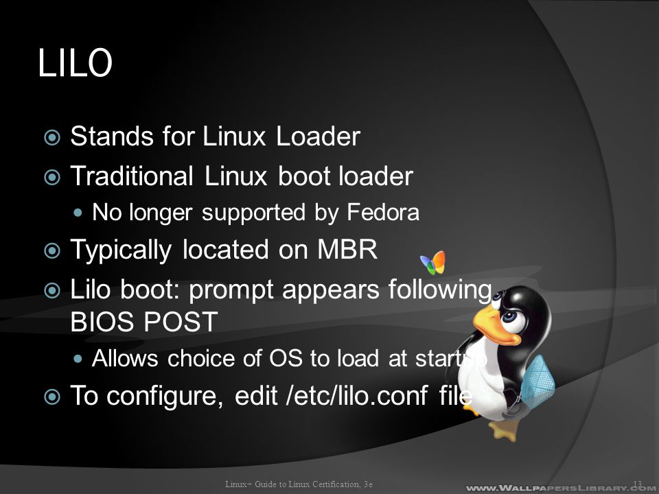 LILO  Stands for Linux Loader  Traditional Linux boot loader No longer supported by Fedora  Typically located on MBR  Lilo boot: prompt appears following BIOS POST Allows choice of OS to load at startup  To configure, edit /etc/lilo.conf file Linux+ Guide to Linux Certification, 3e13