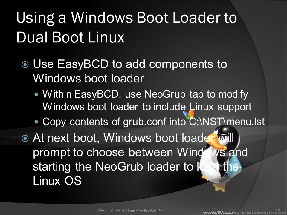 Using a Windows Boot Loader to Dual Boot Linux  Use EasyBCD to add components to Windows boot loader Within EasyBCD, use NeoGrub tab to modify Windows boot loader to include Linux support Copy contents of grub.conf into C:\NST\menu.lst  At next boot, Windows boot loader will prompt to choose between Windows and starting the NeoGrub loader to load the Linux OS Linux+ Guide to Linux Certification, 3e19