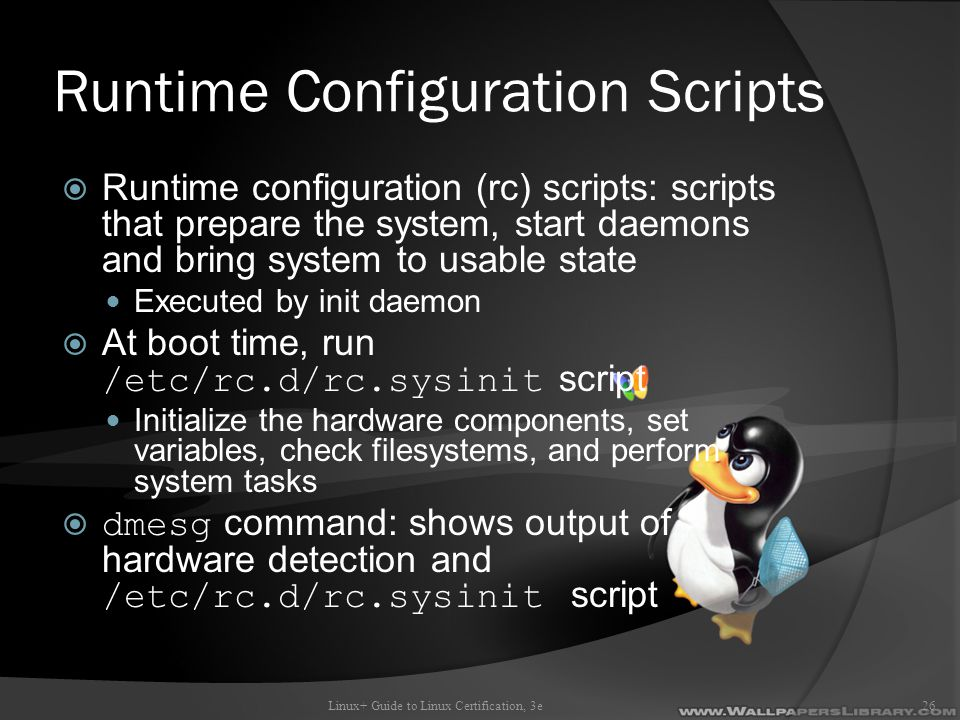 Runtime Configuration Scripts  Runtime configuration (rc) scripts: scripts that prepare the system, start daemons and bring system to usable state Executed by init daemon  At boot time, run /etc/rc.d/rc.sysinit script Initialize the hardware components, set variables, check filesystems, and perform system tasks  dmesg command: shows output of hardware detection and /etc/rc.d/rc.sysinit script Linux+ Guide to Linux Certification, 3e26