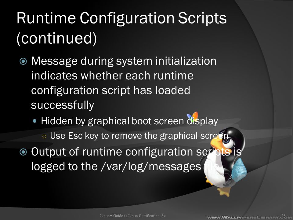 Runtime Configuration Scripts (continued)  Message during system initialization indicates whether each runtime configuration script has loaded successfully Hidden by graphical boot screen display ○ Use Esc key to remove the graphical screen  Output of runtime configuration scripts is logged to the /var/log/messages file Linux+ Guide to Linux Certification, 3e28