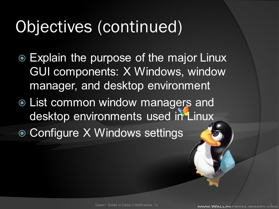 Windows Managers and Desktop Environments  Window manager: modifies look and feel of X Windows  Desktop environment: standard set of GUI tools Works with a window manager to provide standard GUI environment Provides toolkits that speed up process of creating new software KDE and GNOME are most common Linux+ Guide to Linux Certification, 3e34