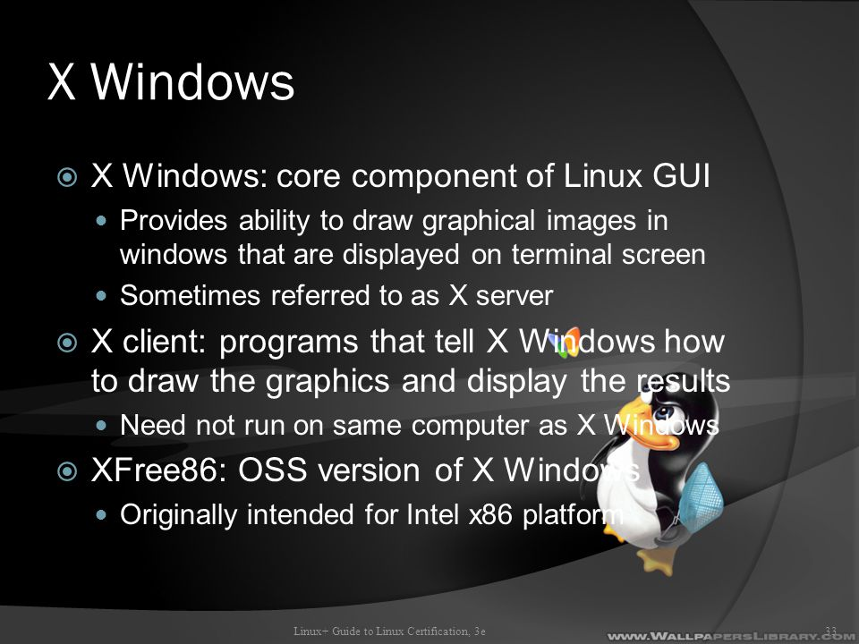 X Windows  X Windows: core component of Linux GUI Provides ability to draw graphical images in windows that are displayed on terminal screen Sometimes referred to as X server  X client: programs that tell X Windows how to draw the graphics and display the results Need not run on same computer as X Windows  XFree86: OSS version of X Windows Originally intended for Intel x86 platform Linux+ Guide to Linux Certification, 3e33