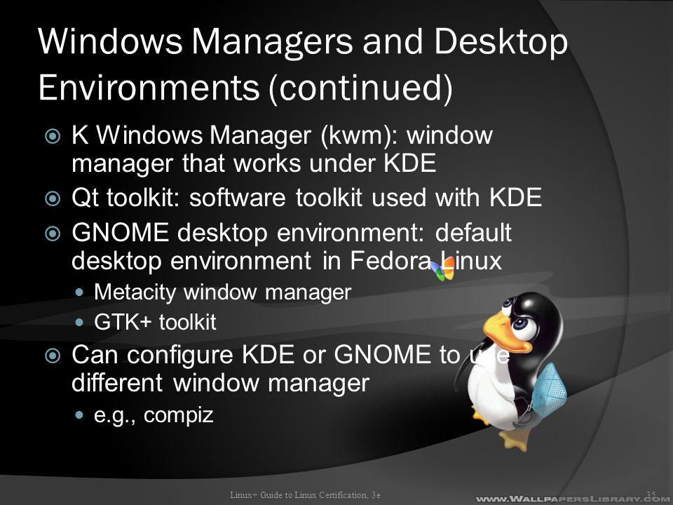Windows Managers and Desktop Environments (continued)  K Windows Manager (kwm): window manager that works under KDE  Qt toolkit: software toolkit used with KDE  GNOME desktop environment: default desktop environment in Fedora Linux Metacity window manager GTK+ toolkit  Can configure KDE or GNOME to use different window manager e.g., compiz Linux+ Guide to Linux Certification, 3e35