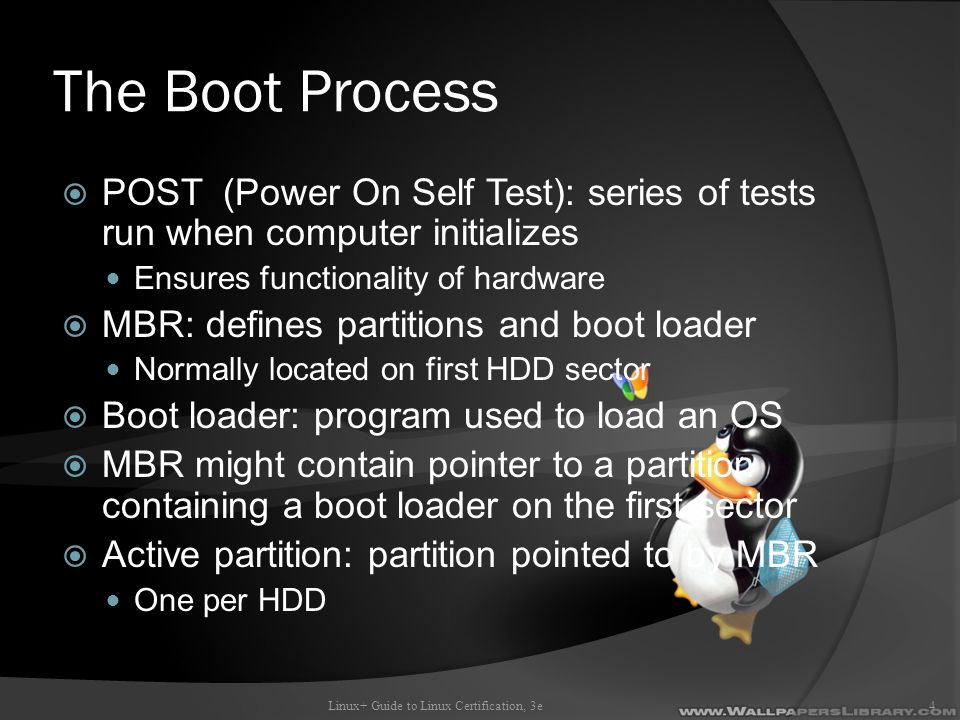 The Boot Process  POST (Power On Self Test): series of tests run when computer initializes Ensures functionality of hardware  MBR: defines partitions and boot loader Normally located on first HDD sector  Boot loader: program used to load an OS  MBR might contain pointer to a partition containing a boot loader on the first sector  Active partition: partition pointed to by MBR One per HDD Linux+ Guide to Linux Certification, 3e4
