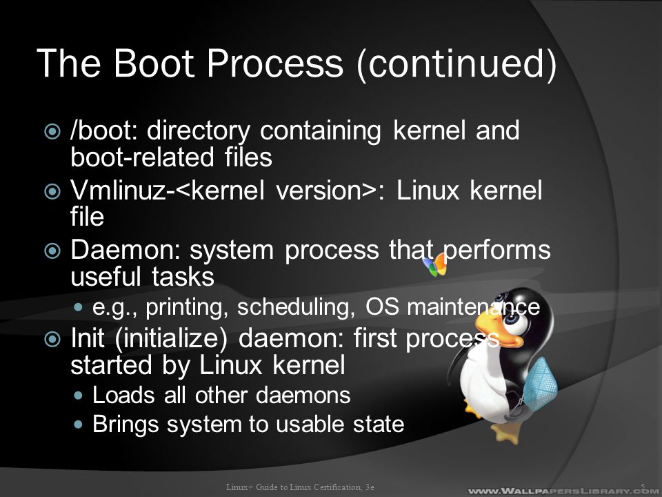 The Boot Process (continued)  /boot: directory containing kernel and boot-related files  Vmlinuz- : Linux kernel file  Daemon: system process that performs useful tasks e.g., printing, scheduling, OS maintenance  Init (initialize) daemon: first process started by Linux kernel Loads all other daemons Brings system to usable state Linux+ Guide to Linux Certification, 3e5