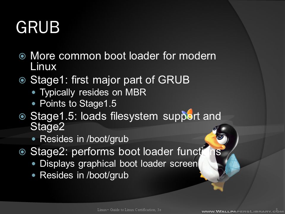 GRUB  More common boot loader for modern Linux  Stage1: first major part of GRUB Typically resides on MBR Points to Stage1.5  Stage1.5: loads filesystem support and Stage2 Resides in /boot/grub  Stage2: performs boot loader functions Displays graphical boot loader screen Resides in /boot/grub Linux+ Guide to Linux Certification, 3e8