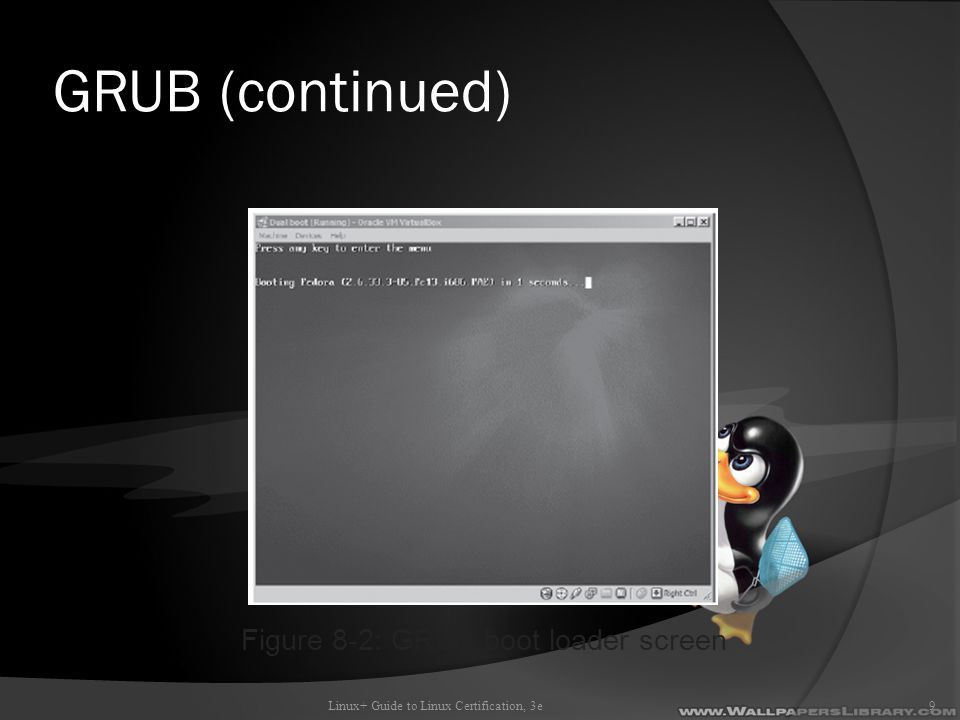 GRUB (continued) Linux+ Guide to Linux Certification, 3e9 Figure 8-2: GRUB boot loader screen