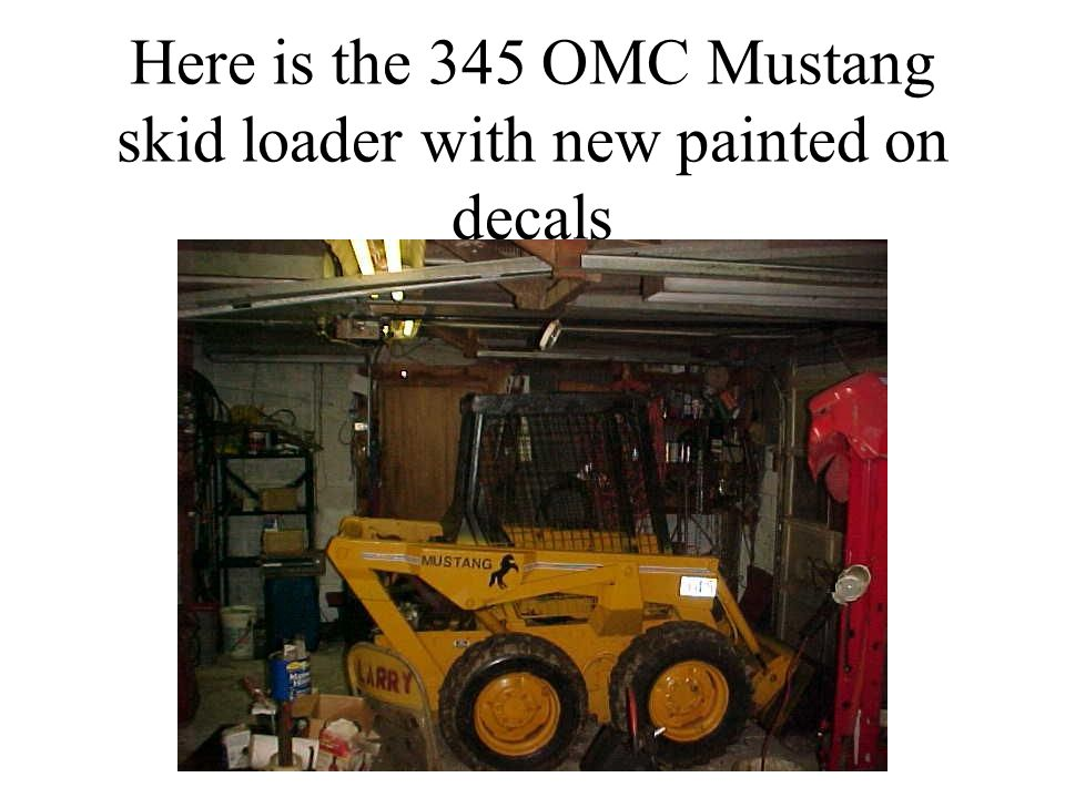 Here is the 345 OMC Mustang skid loader with new painted on decals