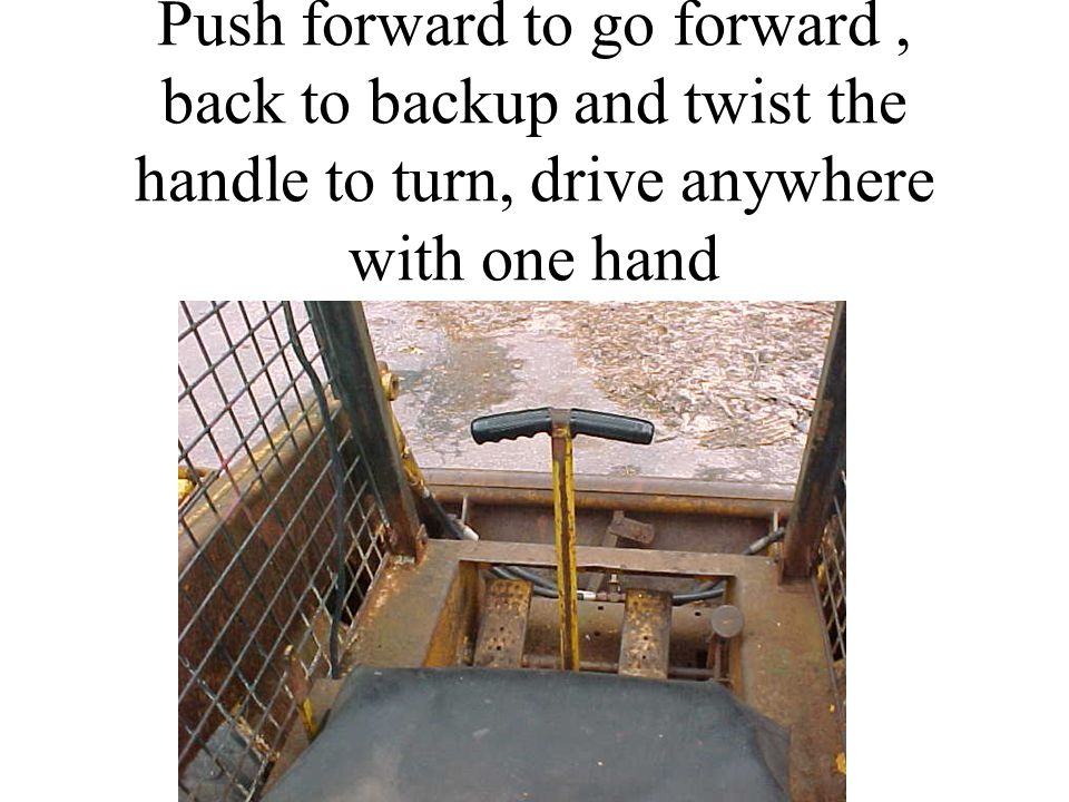 Push forward to go forward, back to backup and twist the handle to turn, drive anywhere with one hand