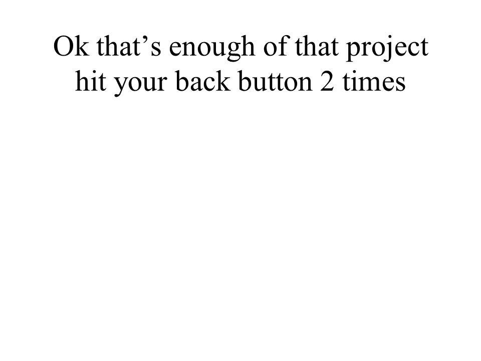 Ok that's enough of that project hit your back button 2 times