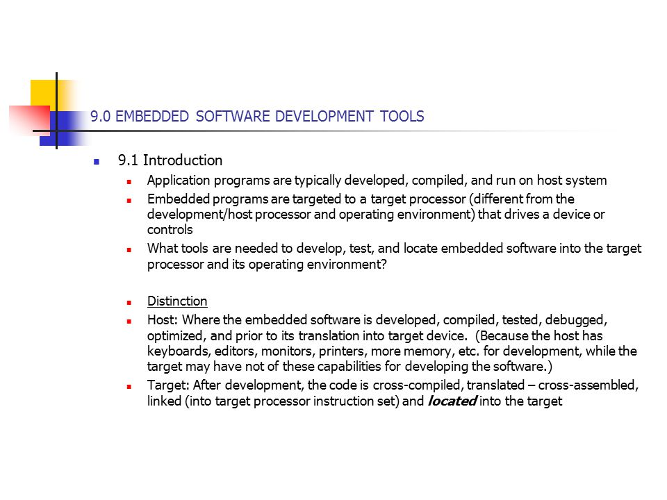 9.0 EMBEDDED SOFTWARE DEVELOPMENT TOOLS 9.1 Introduction Application programs are typically developed, compiled, and run on host system Embedded programs are targeted to a target processor (different from the development/host processor and operating environment) that drives a device or controls What tools are needed to develop, test, and locate embedded software into the target processor and its operating environment.