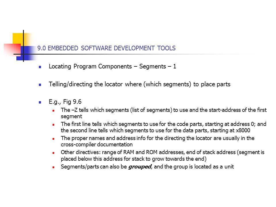 9.0 EMBEDDED SOFTWARE DEVELOPMENT TOOLS Locating Program Components – Segments – 1 Telling/directing the locator where (which segments) to place parts E.g., Fig 9.6 The –Z tells which segments (list of segments) to use and the start-address of the first segment The first line tells which segments to use for the code parts, starting at address 0; and the second line tells which segments to use for the data parts, starting at x8000 The proper names and address info for the directing the locator are usually in the cross-compiler documentation Other directives: range of RAM and ROM addresses, end of stack address (segment is placed below this address for stack to grow towards the end) Segments/parts can also be grouped, and the group is located as a unit