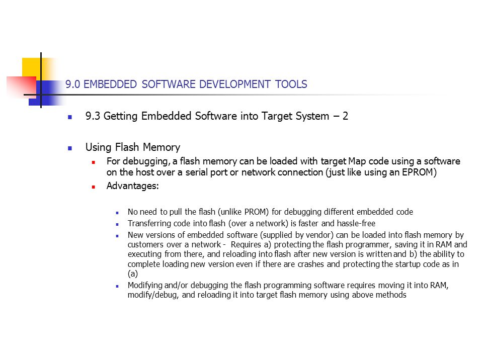 9.0 EMBEDDED SOFTWARE DEVELOPMENT TOOLS 9.3 Getting Embedded Software into Target System – 2 Using Flash Memory For debugging, a flash memory can be loaded with target Map code using a software on the host over a serial port or network connection (just like using an EPROM) Advantages: No need to pull the flash (unlike PROM) for debugging different embedded code Transferring code into flash (over a network) is faster and hassle-free New versions of embedded software (supplied by vendor) can be loaded into flash memory by customers over a network - Requires a) protecting the flash programmer, saving it in RAM and executing from there, and reloading into flash after new version is written and b) the ability to complete loading new version even if there are crashes and protecting the startup code as in (a) Modifying and/or debugging the flash programming software requires moving it into RAM, modify/debug, and reloading it into target flash memory using above methods