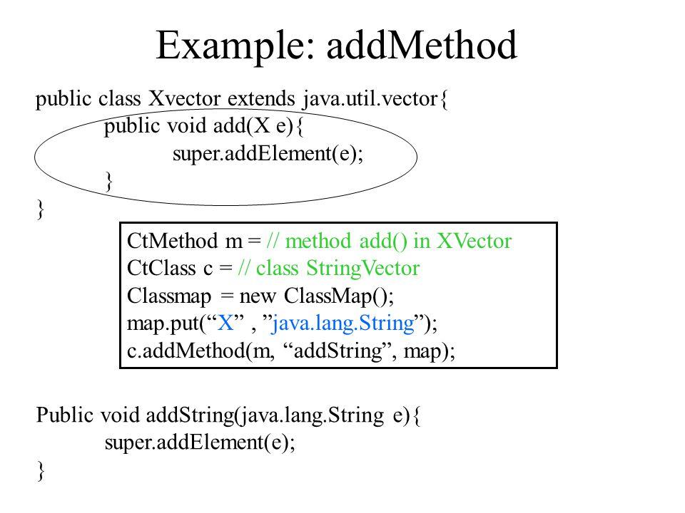 Example: addMethod public class Xvector extends java.util.vector{ public void add(X e){ super.addElement(e); } CtMethod m = // method add() in XVector CtClass c = // class StringVector Classmap = new ClassMap(); map.put( X , java.lang.String ); c.addMethod(m, addString , map); Public void addString(java.lang.String e){ super.addElement(e); }