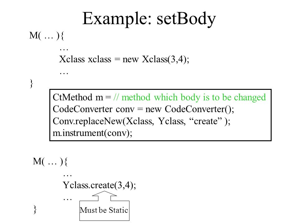 "Example: setBody CtMethod m = // method which body is to be changed CodeConverter conv = new CodeConverter(); Conv.replaceNew(Xclass, Yclass, ""create"""