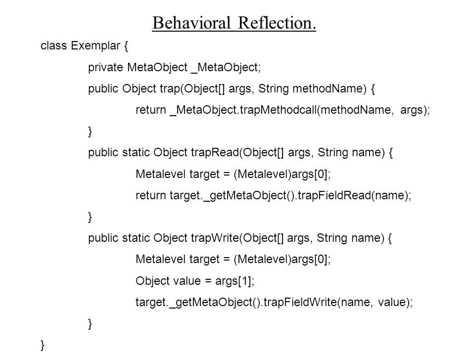 Behavioral Reflection. class Exemplar { private MetaObject _MetaObject; public Object trap(Object[] args, String methodName) { return _MetaObject.trap
