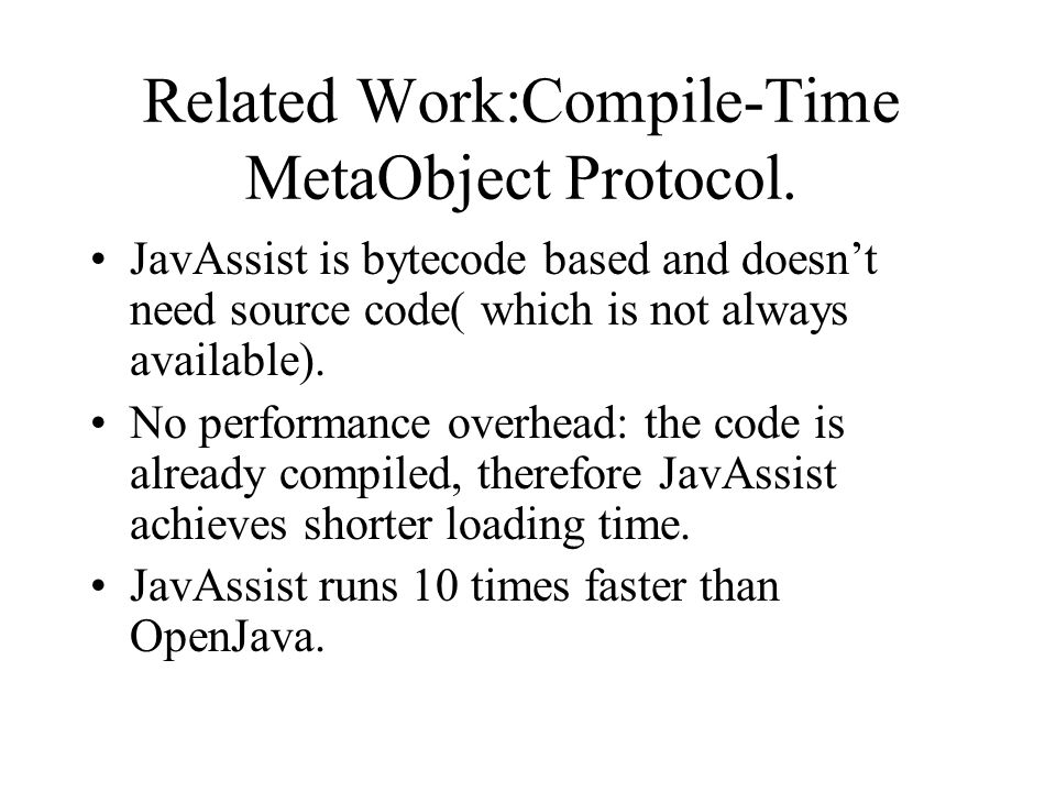 Related Work:Compile-Time MetaObject Protocol. JavAssist is bytecode based and doesn't need source code( which is not always available). No performanc