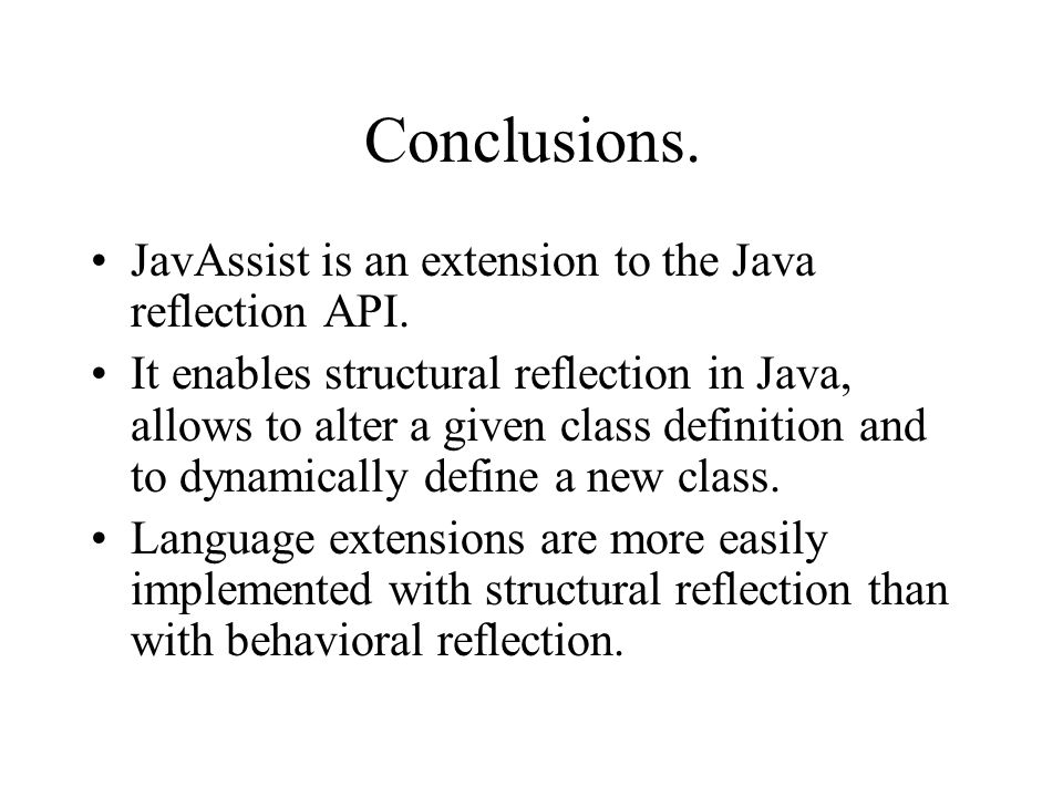 Conclusions. JavAssist is an extension to the Java reflection API. It enables structural reflection in Java, allows to alter a given class definition