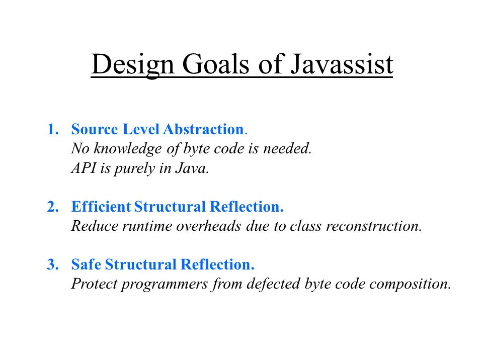 Design Goals of Javassist 1.Source Level Abstraction. No knowledge of byte code is needed. API is purely in Java. 2.Efficient Structural Reflection. R