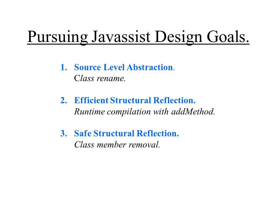 Pursuing Javassist Design Goals. 1.Source Level Abstraction. Class rename. 2.Efficient Structural Reflection. Runtime compilation with addMethod. 3.Sa