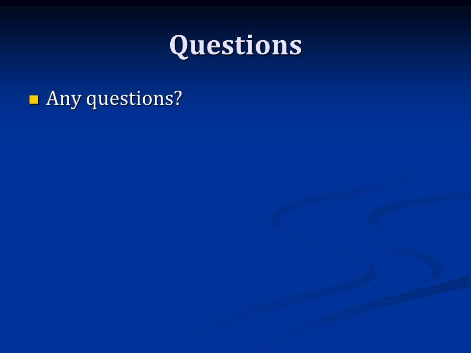 Questions Any questions Any questions