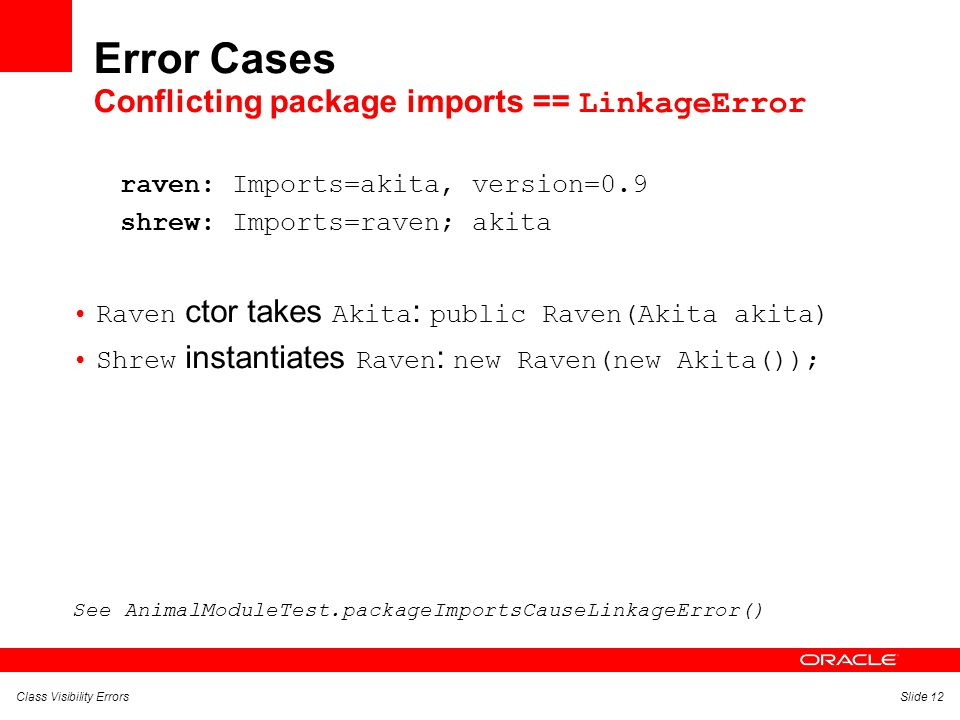 Class Visibility ErrorsSlide 12 Error Cases Conflicting package imports == LinkageError raven: Imports=akita, version=0.9 shrew: Imports=raven; akita Raven ctor takes Akita : public Raven(Akita akita) Shrew instantiates Raven : new Raven(new Akita()); See AnimalModuleTest.packageImportsCauseLinkageError()
