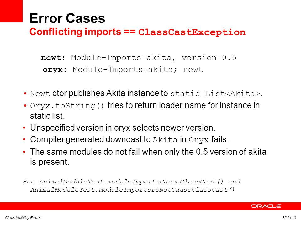 Class Visibility ErrorsSlide 13 Error Cases Conflicting imports == ClassCastException newt: Module-Imports=akita, version=0.5 oryx: Module-Imports=akita; newt Newt ctor publishes Akita instance to static List.