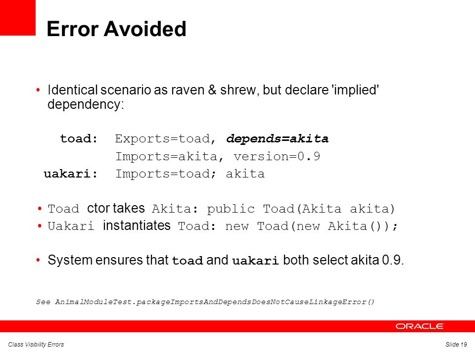 Class Visibility ErrorsSlide 19 Error Avoided Identical scenario as raven & shrew, but declare implied dependency: toad: Exports=toad, depends=akita Imports=akita, version=0.9 uakari: Imports=toad; akita Toad ctor takes Akita: public Toad(Akita akita) Uakari instantiates Toad: new Toad(new Akita()); System ensures that toad and uakari both select akita 0.9.