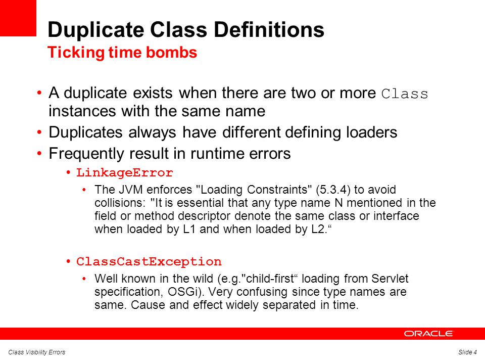Class Visibility ErrorsSlide 4 Duplicate Class Definitions Ticking time bombs A duplicate exists when there are two or more Class instances with the same name Duplicates always have different defining loaders Frequently result in runtime errors LinkageError The JVM enforces Loading Constraints (5.3.4) to avoid collisions: It is essential that any type name N mentioned in the field or method descriptor denote the same class or interface when loaded by L1 and when loaded by L2. ClassCastException Well known in the wild (e.g. child-first loading from Servlet specification, OSGi).