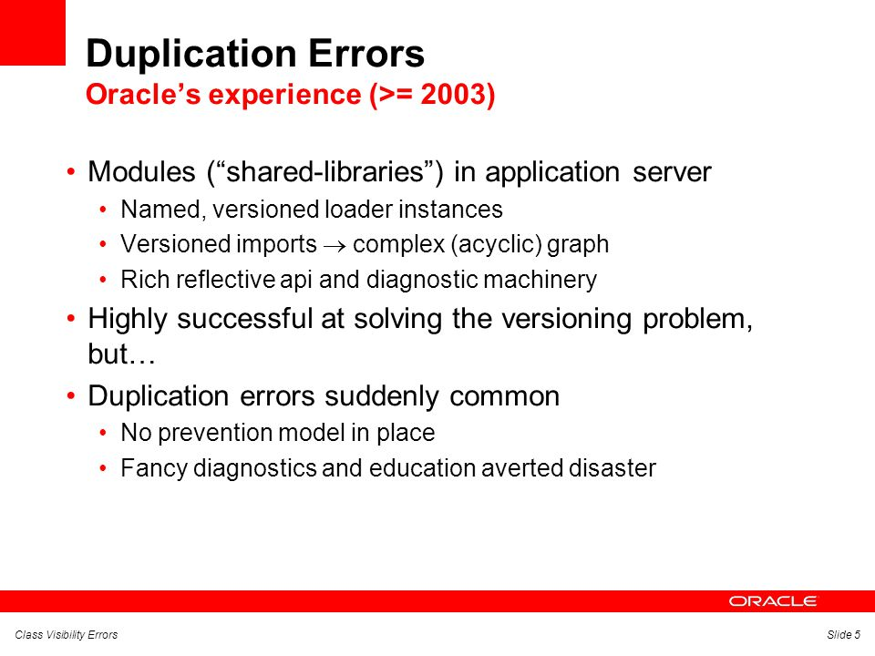 Class Visibility ErrorsSlide 5 Duplication Errors Oracle's experience (>= 2003) Modules ( shared-libraries ) in application server Named, versioned loader instances Versioned imports  complex (acyclic) graph Rich reflective api and diagnostic machinery Highly successful at solving the versioning problem, but… Duplication errors suddenly common No prevention model in place Fancy diagnostics and education averted disaster