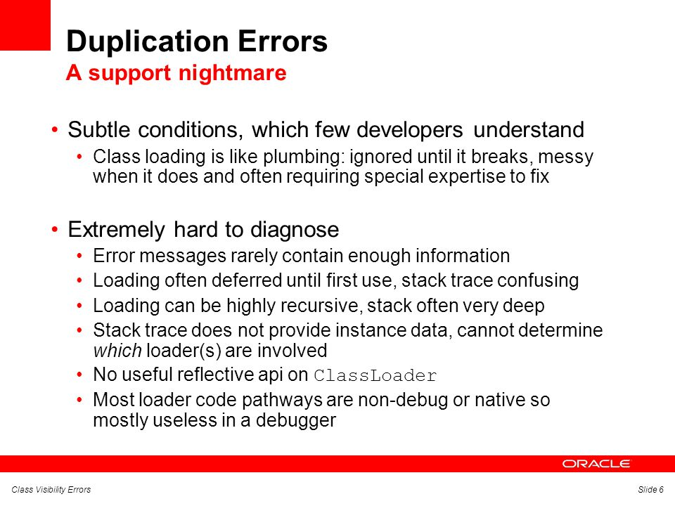 Class Visibility ErrorsSlide 6 Duplication Errors A support nightmare Subtle conditions, which few developers understand Class loading is like plumbing: ignored until it breaks, messy when it does and often requiring special expertise to fix Extremely hard to diagnose Error messages rarely contain enough information Loading often deferred until first use, stack trace confusing Loading can be highly recursive, stack often very deep Stack trace does not provide instance data, cannot determine which loader(s) are involved No useful reflective api on ClassLoader Most loader code pathways are non-debug or native so mostly useless in a debugger