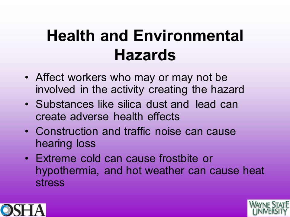 Health and Environmental Hazards Affect workers who may or may not be involved in the activity creating the hazard Substances like silica dust and lea