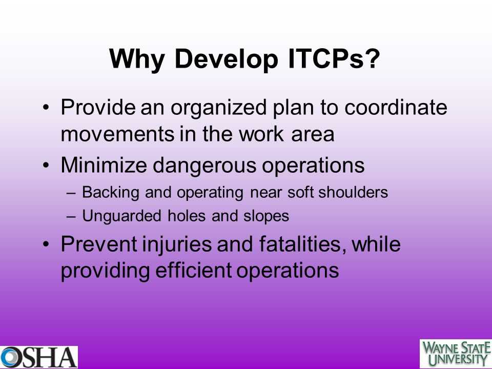 Why Develop ITCPs? Provide an organized plan to coordinate movements in the work area Minimize dangerous operations –Backing and operating near soft s