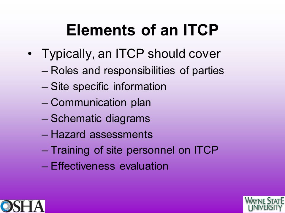Elements of an ITCP Typically, an ITCP should cover –Roles and responsibilities of parties –Site specific information –Communication plan –Schematic d