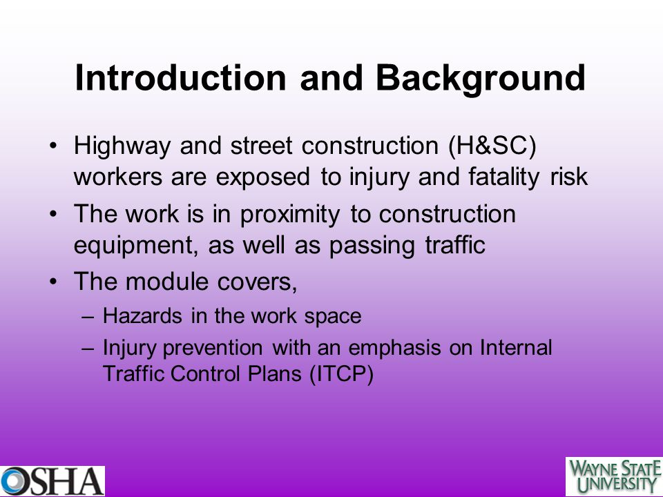 Introduction and Background Highway and street construction (H&SC) workers are exposed to injury and fatality risk The work is in proximity to constru