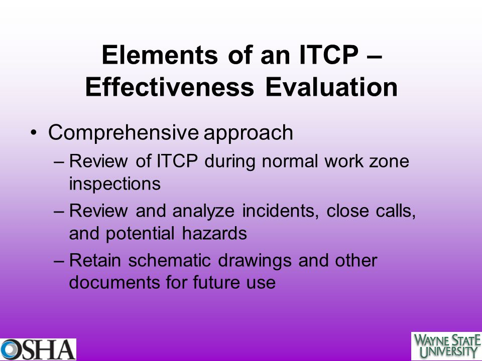 Elements of an ITCP – Effectiveness Evaluation Comprehensive approach –Review of ITCP during normal work zone inspections –Review and analyze incident