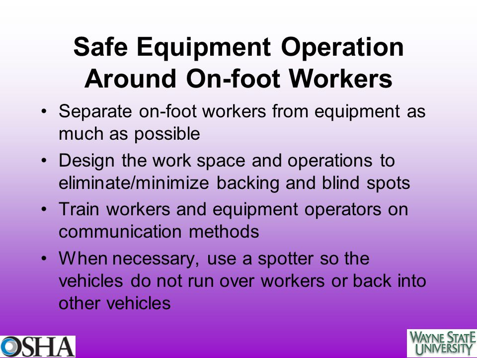 Safe Equipment Operation Around On-foot Workers Separate on-foot workers from equipment as much as possible Design the work space and operations to el