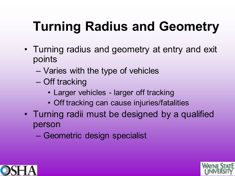 Turning Radius and Geometry Turning radius and geometry at entry and exit points –Varies with the type of vehicles –Off tracking Larger vehicles - lar