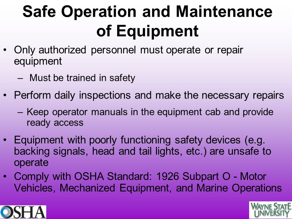 Safe Operation and Maintenance of Equipment Only authorized personnel must operate or repair equipment – Must be trained in safety Perform daily inspe