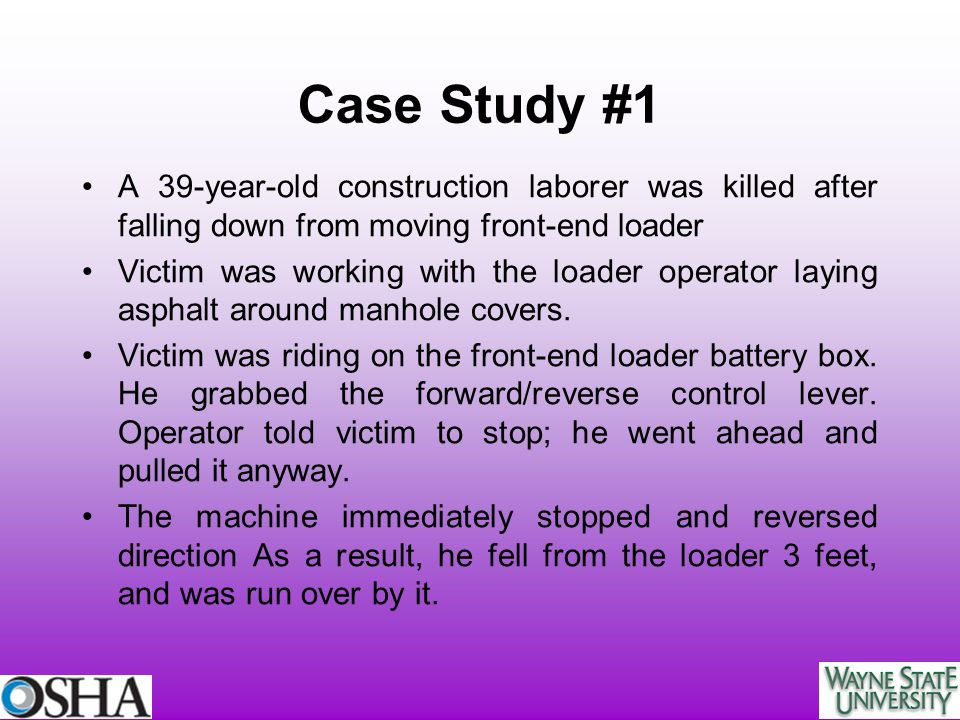 Case Study #1 A 39-year-old construction laborer was killed after falling down from moving front-end loader Victim was working with the loader operato